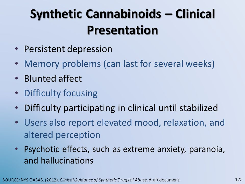 Synthetic Cannabinoids – Clinical Presentation Persistent depression Memory problems (can last for several weeks) Blunted affect Difficulty focusing D