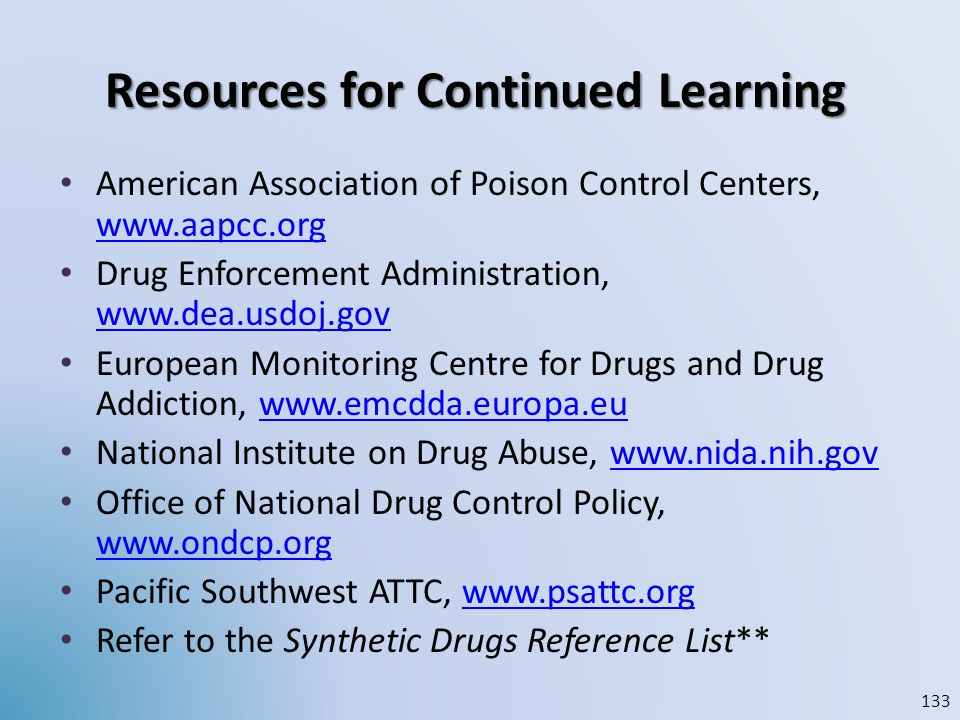 Resources for Continued Learning American Association of Poison Control Centers, www.aapcc.org www.aapcc.org Drug Enforcement Administration, www.dea.