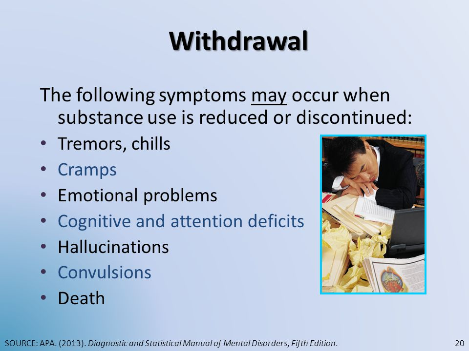 Withdrawal The following symptoms may occur when substance use is reduced or discontinued: Tremors, chills Cramps Emotional problems Cognitive and att
