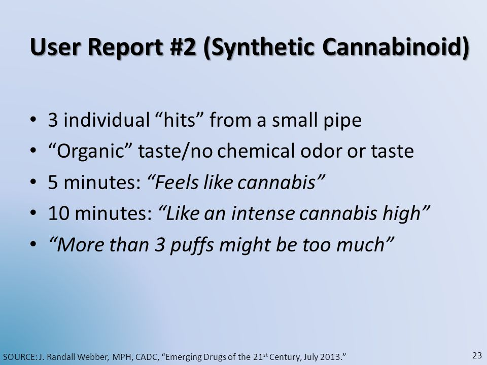 User Report #2 (Synthetic Cannabinoid) User Report #2 (Synthetic Cannabinoid) 3 individual hits from a small pipe Organic taste/no chemical odor or ta