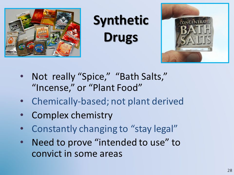 Synthetic Drugs Not really Spice, Bath Salts, Incense, or Plant Food Chemically-based; not plant derived Complex chemistry Constantly changing to stay
