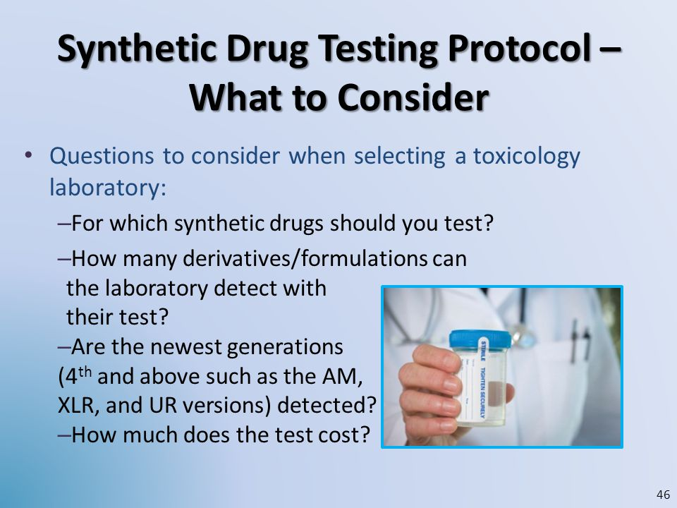 Synthetic Drug Testing Protocol – What to Consider Questions to consider when selecting a toxicology laboratory: – For which synthetic drugs should yo