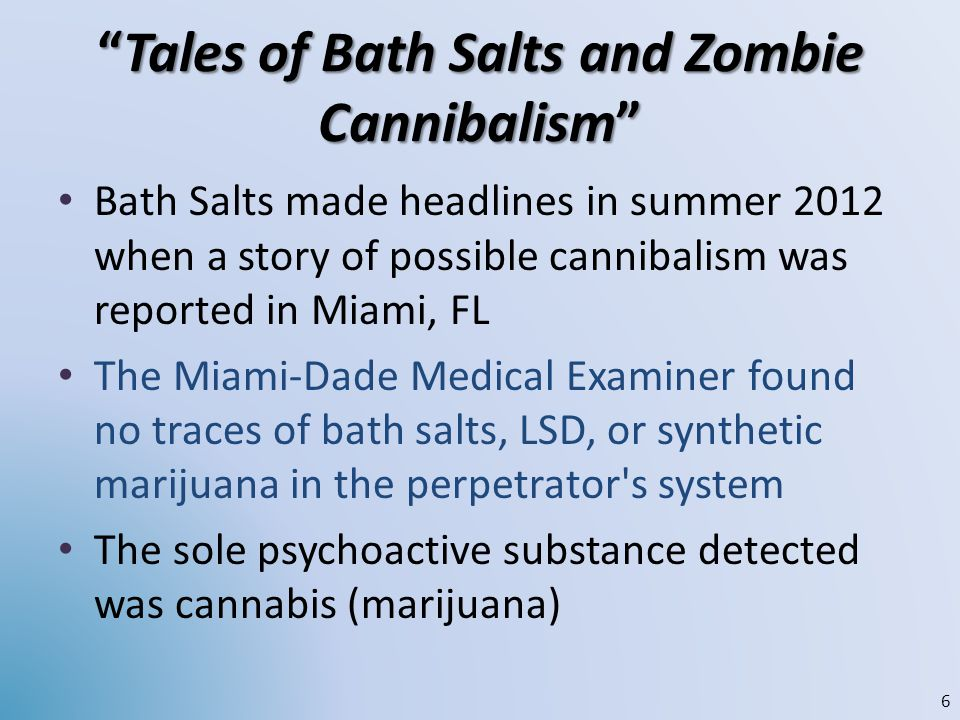Tales of Bath Salts and Zombie CannibalismTales of Bath Salts and Zombie Cannibalism Bath Salts made headlines in summer 2012 when a story of possible