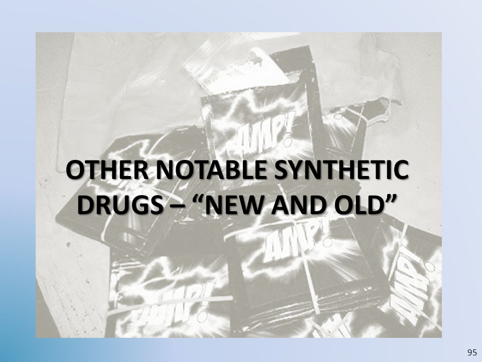 OTHER NOTABLE SYNTHETIC DRUGS – NEW AND OLD 95