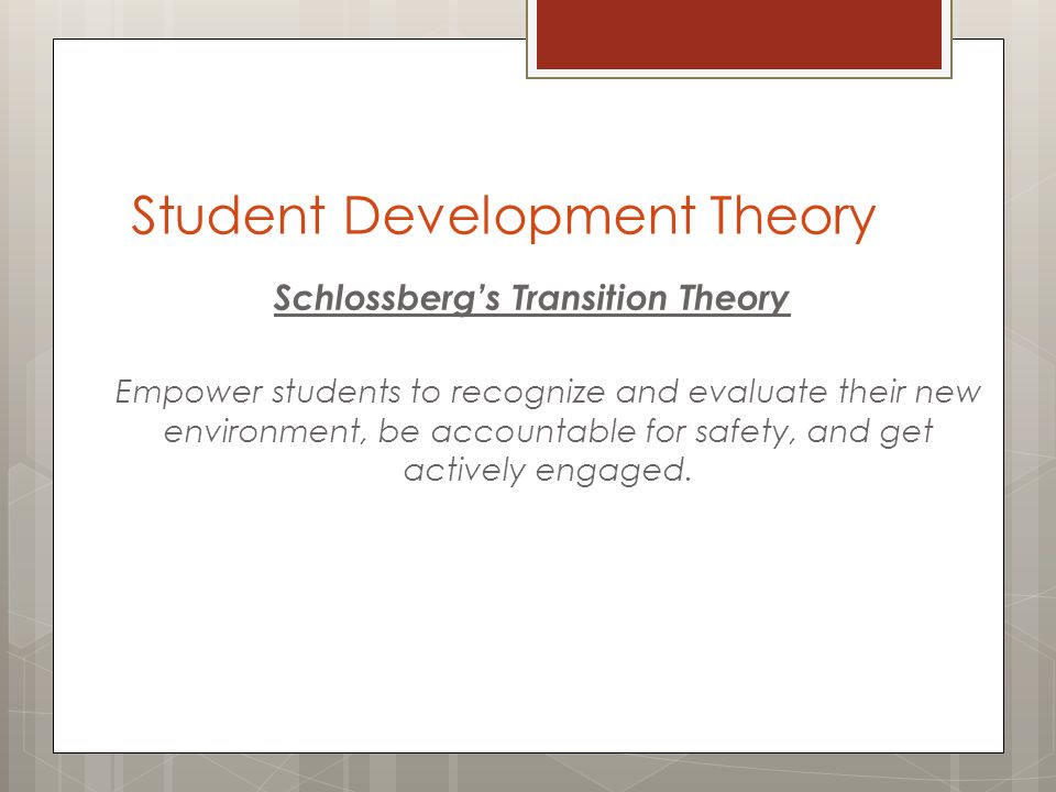 Student Development Theory Schlossbergs Transition Theory Empower students to recognize and evaluate their new environment, be accountable for safety, and get actively engaged.