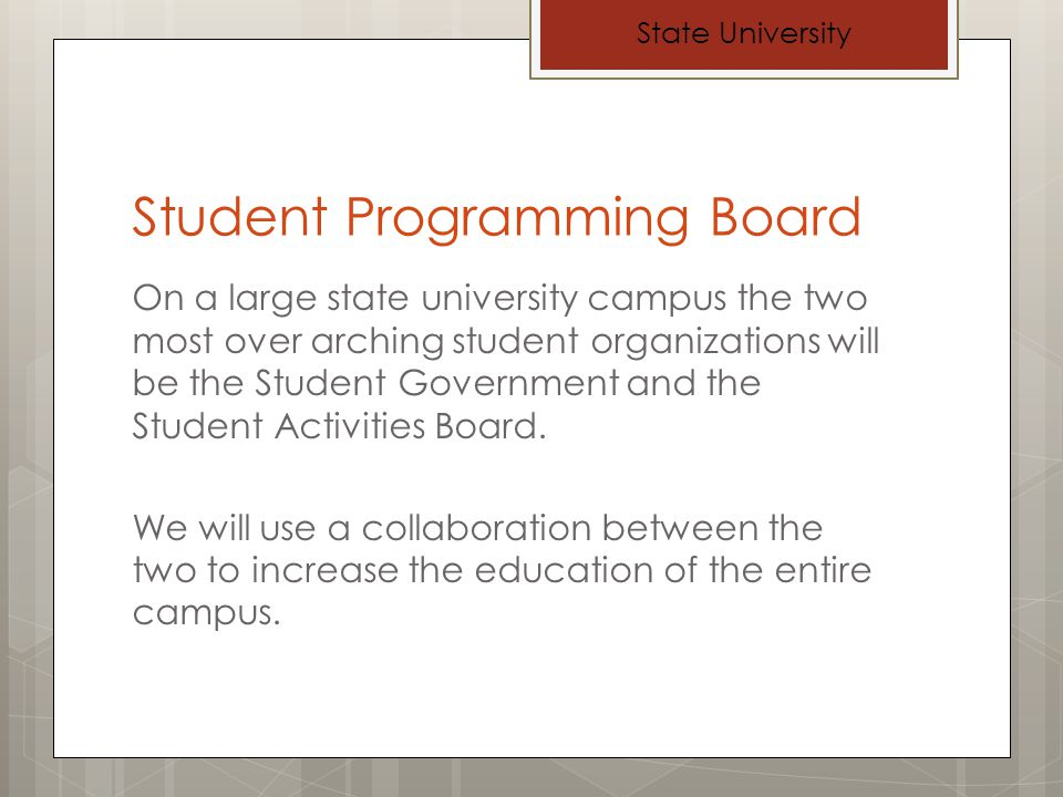 Student Programming Board On a large state university campus the two most over arching student organizations will be the Student Government and the Student Activities Board.