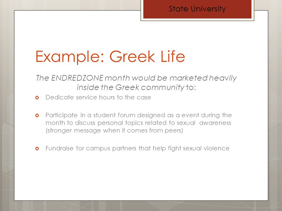 Example: Greek Life The ENDREDZONE month would be marketed heavily inside the Greek community to: Dedicate service hours to the case Participate in a student forum designed as a event during the month to discuss personal topics related to sexual awareness (stronger message when it comes from peers) Fundraise for campus partners that help fight sexual violence State University