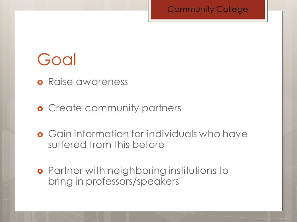 Goal Raise awareness Create community partners Gain information for individuals who have suffered from this before Partner with neighboring institutions to bring in professors/speakers Community College