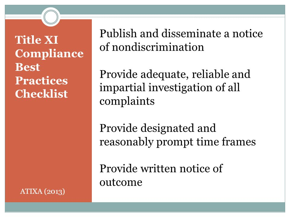 Title XI Compliance Best Practices Checklist Publish and disseminate a notice of nondiscrimination Provide adequate, reliable and impartial investigation of all complaints Provide designated and reasonably prompt time frames Provide written notice of outcome ATIXA (2013)