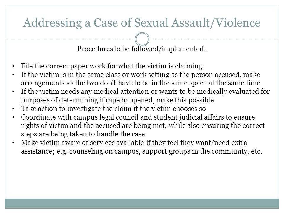Addressing a Case of Sexual Assault/Violence Procedures to be followed/implemented: File the correct paper work for what the victim is claiming If the victim is in the same class or work setting as the person accused, make arrangements so the two don t have to be in the same space at the same time If the victim needs any medical attention or wants to be medically evaluated for purposes of determining if rape happened, make this possible Take action to investigate the claim if the victim chooses so Coordinate with campus legal council and student judicial affairs to ensure rights of victim and the accused are being met, while also ensuring the correct steps are being taken to handle the case Make victim aware of services available if they feel they want/need extra assistance; e.g.