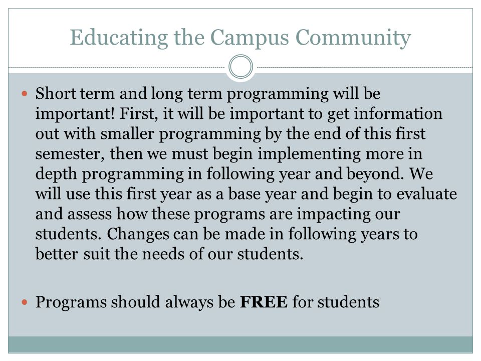 Educating the Campus Community Short term and long term programming will be important! First, it will be important to get information out with smaller