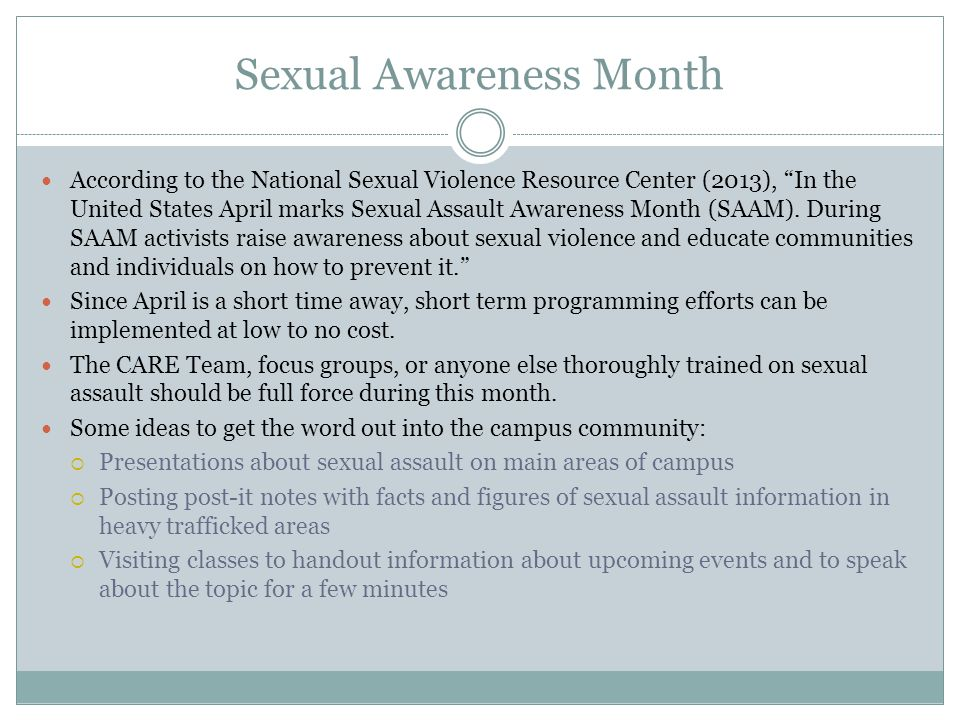 Sexual Awareness Month According to the National Sexual Violence Resource Center (2013), In the United States April marks Sexual Assault Awareness Month (SAAM).