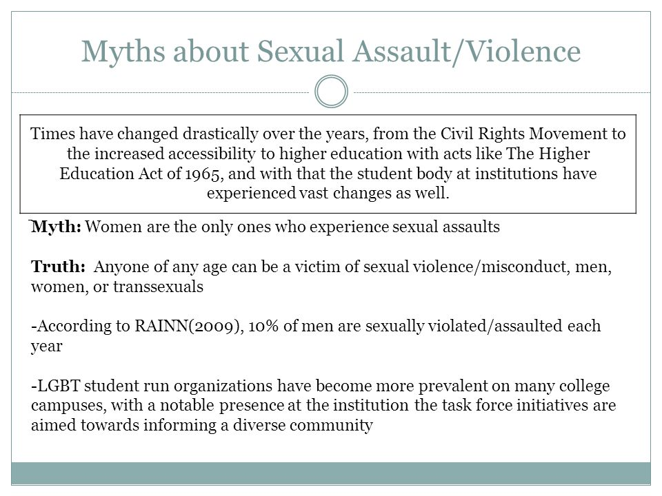 Myths about Sexual Assault/Violence Times have changed drastically over the years, from the Civil Rights Movement to the increased accessibility to higher education with acts like The Higher Education Act of 1965, and with that the student body at institutions have experienced vast changes as well.
