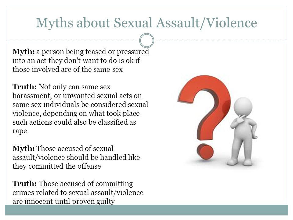 Myths about Sexual Assault/Violence Myth: a person being teased or pressured into an act they don t want to do is ok if those involved are of the same sex Truth: Not only can same sex harassment, or unwanted sexual acts on same sex individuals be considered sexual violence, depending on what took place such actions could also be classified as rape.