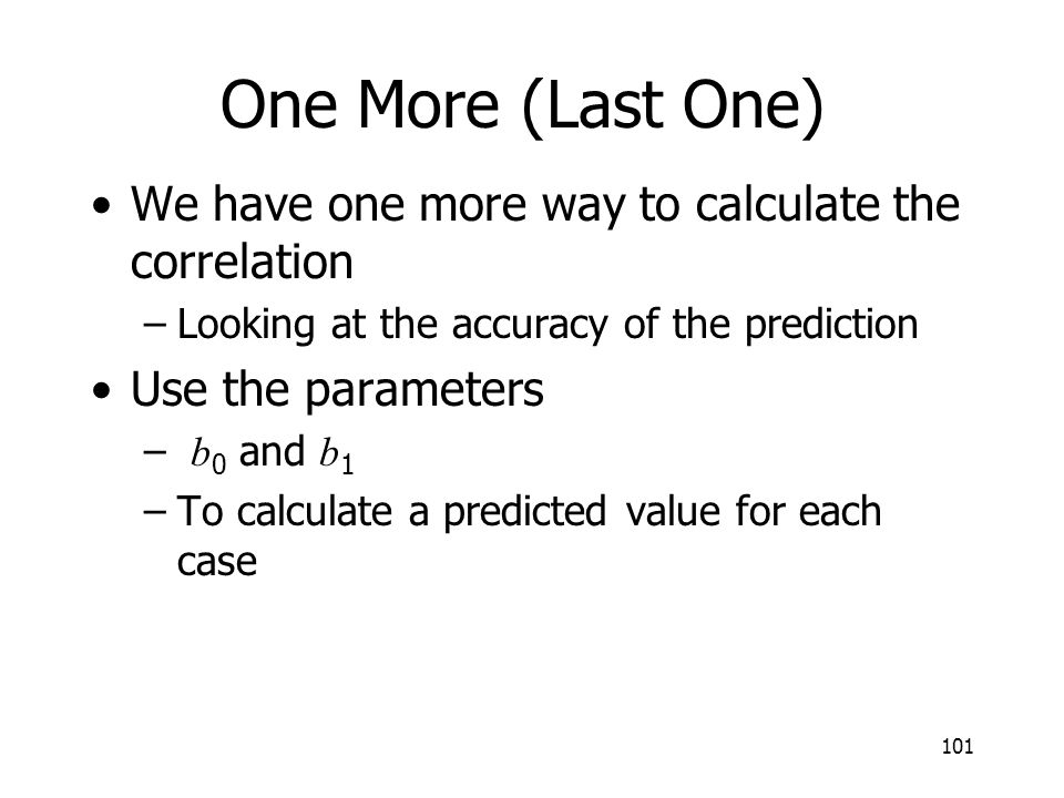 101 One More (Last One) We have one more way to calculate the correlation –Looking at the accuracy of the prediction Use the parameters – b 0 and b 1