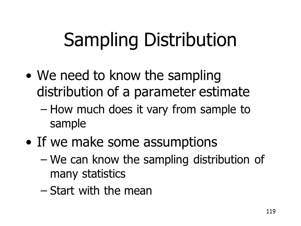 119 Sampling Distribution We need to know the sampling distribution of a parameter estimate –How much does it vary from sample to sample If we make so