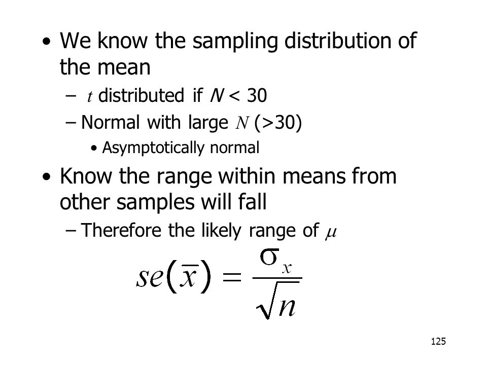 125 We know the sampling distribution of the mean – t distributed if N < 30 –Normal with large N (>30) Asymptotically normal Know the range within mea
