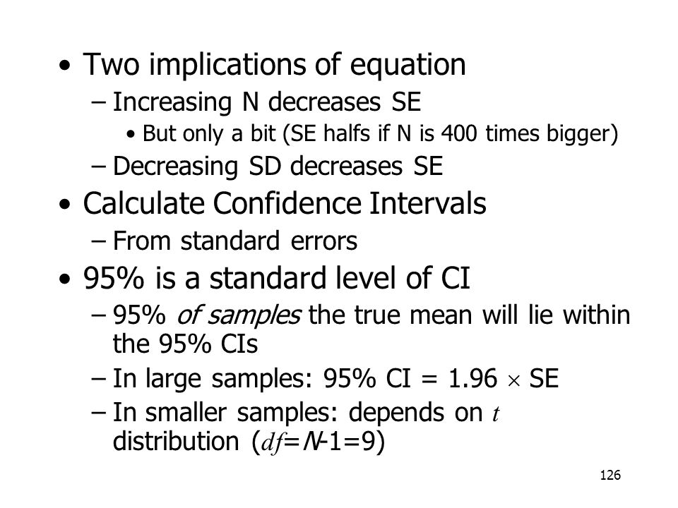 126 Two implications of equation –Increasing N decreases SE But only a bit (SE halfs if N is 400 times bigger) –Decreasing SD decreases SE Calculate C