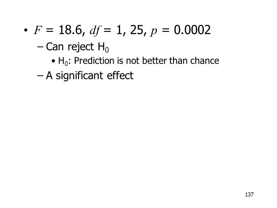 137 F = 18.6, df = 1, 25, p = 0.0002 –Can reject H 0 H 0 : Prediction is not better than chance –A significant effect