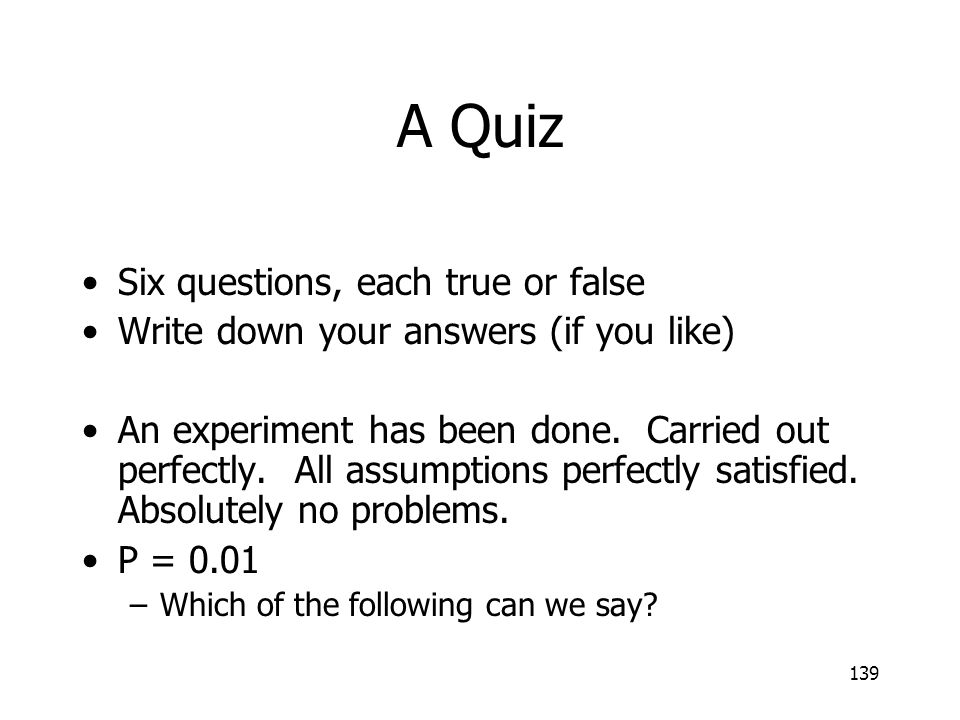 139 A Quiz Six questions, each true or false Write down your answers (if you like) An experiment has been done. Carried out perfectly. All assumptions