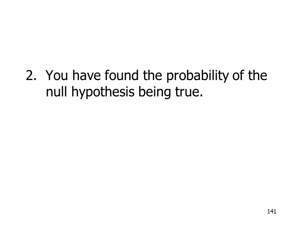 141 2. You have found the probability of the null hypothesis being true.