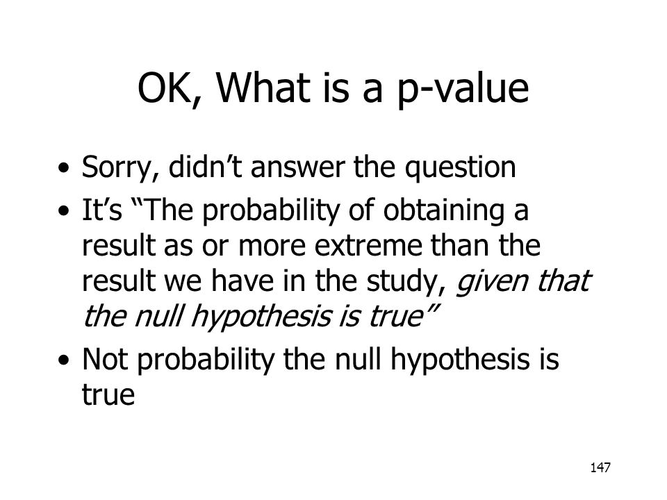 147 OK, What is a p-value Sorry, didnt answer the question Its The probability of obtaining a result as or more extreme than the result we have in the