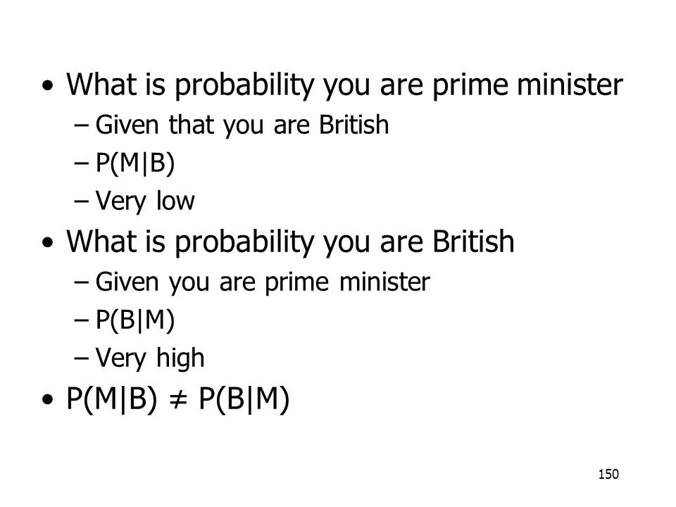150 What is probability you are prime minister –Given that you are British –P(M|B) –Very low What is probability you are British –Given you are prime