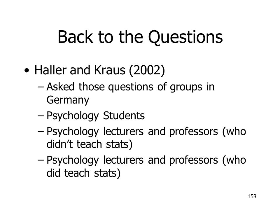 153 Back to the Questions Haller and Kraus (2002) –Asked those questions of groups in Germany –Psychology Students –Psychology lecturers and professor