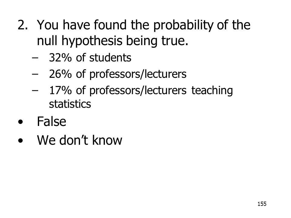 155 2.You have found the probability of the null hypothesis being true. –32% of students –26% of professors/lecturers –17% of professors/lecturers tea