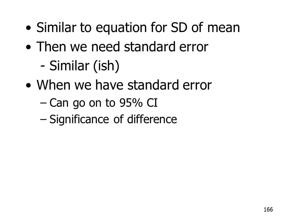 166 Similar to equation for SD of mean Then we need standard error -Similar (ish) When we have standard error –Can go on to 95% CI –Significance of di