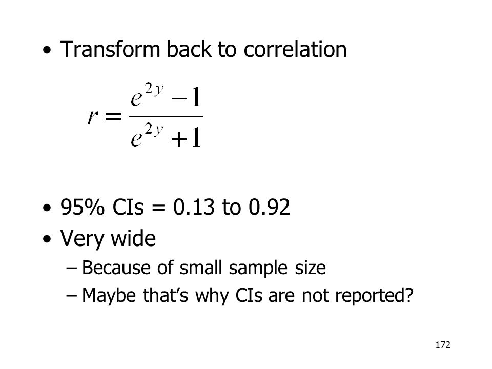 172 Transform back to correlation 95% CIs = 0.13 to 0.92 Very wide –Because of small sample size –Maybe thats why CIs are not reported?