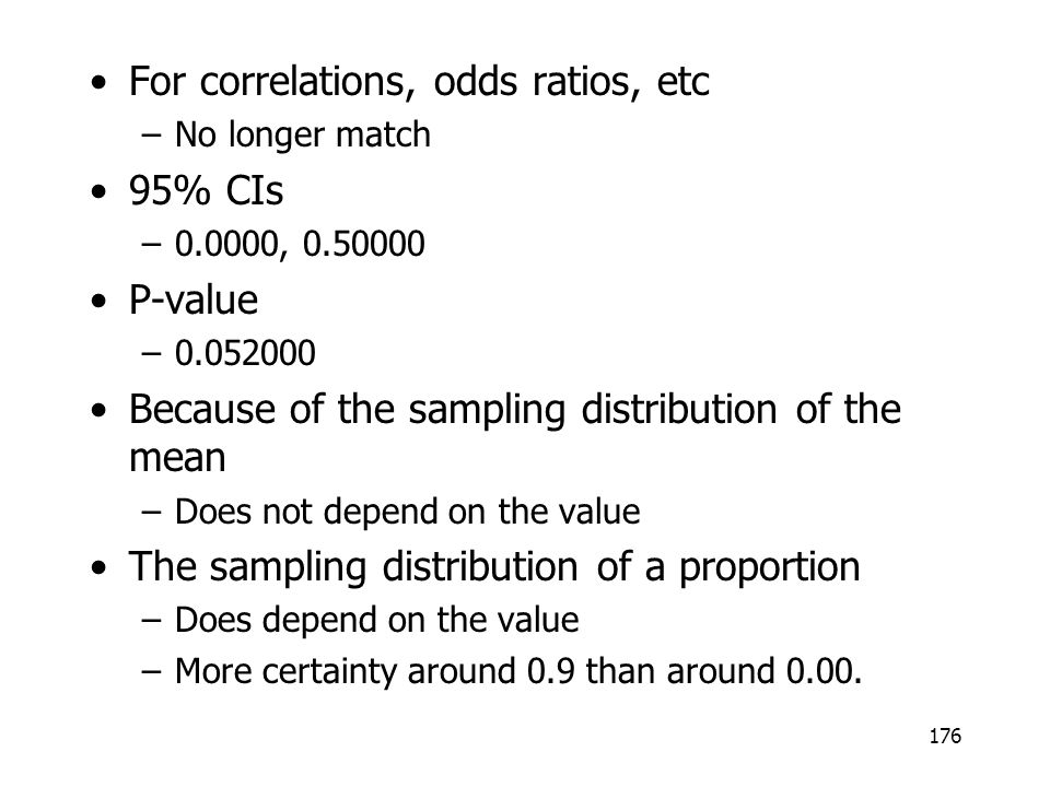 For correlations, odds ratios, etc –No longer match 95% CIs –0.0000, 0.50000 P-value –0.052000 Because of the sampling distribution of the mean –Does