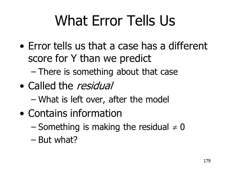 179 What Error Tells Us Error tells us that a case has a different score for Y than we predict –There is something about that case Called the residual