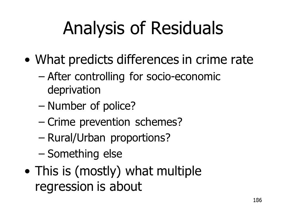 186 Analysis of Residuals What predicts differences in crime rate –After controlling for socio-economic deprivation –Number of police? –Crime preventi