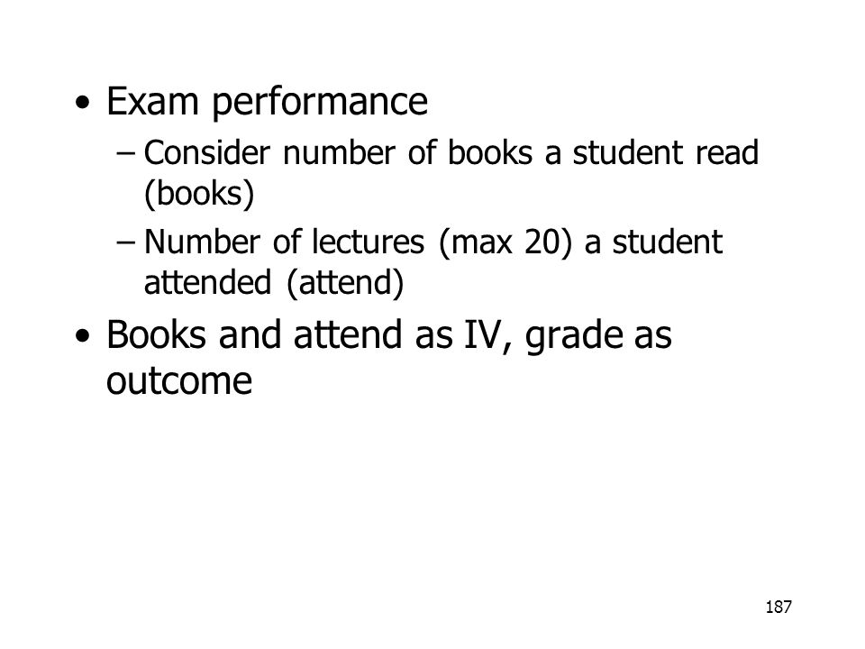187 Exam performance –Consider number of books a student read (books) –Number of lectures (max 20) a student attended (attend) Books and attend as IV,