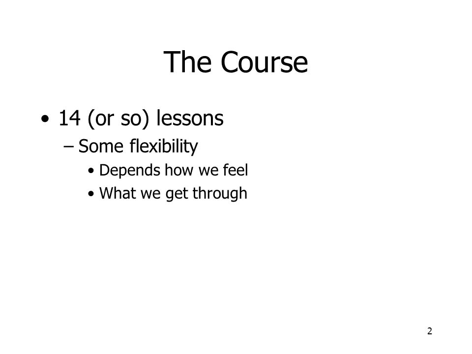 2 The Course 14 (or so) lessons –Some flexibility Depends how we feel What we get through