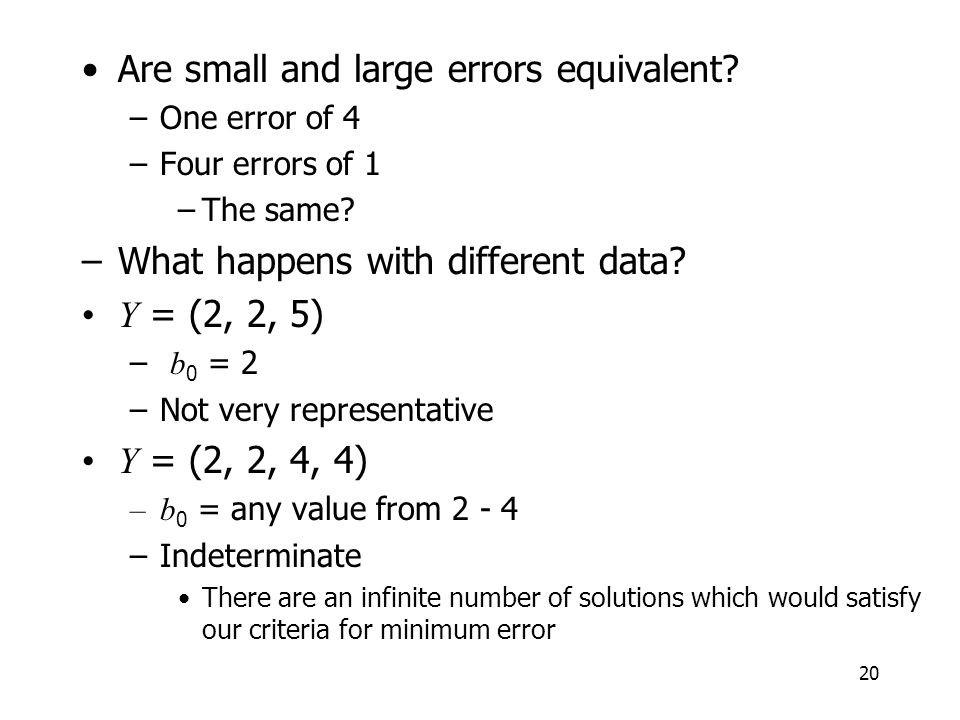 20 Are small and large errors equivalent? –One error of 4 –Four errors of 1 –The same? –What happens with different data? Y = (2, 2, 5) – b 0 = 2 –Not
