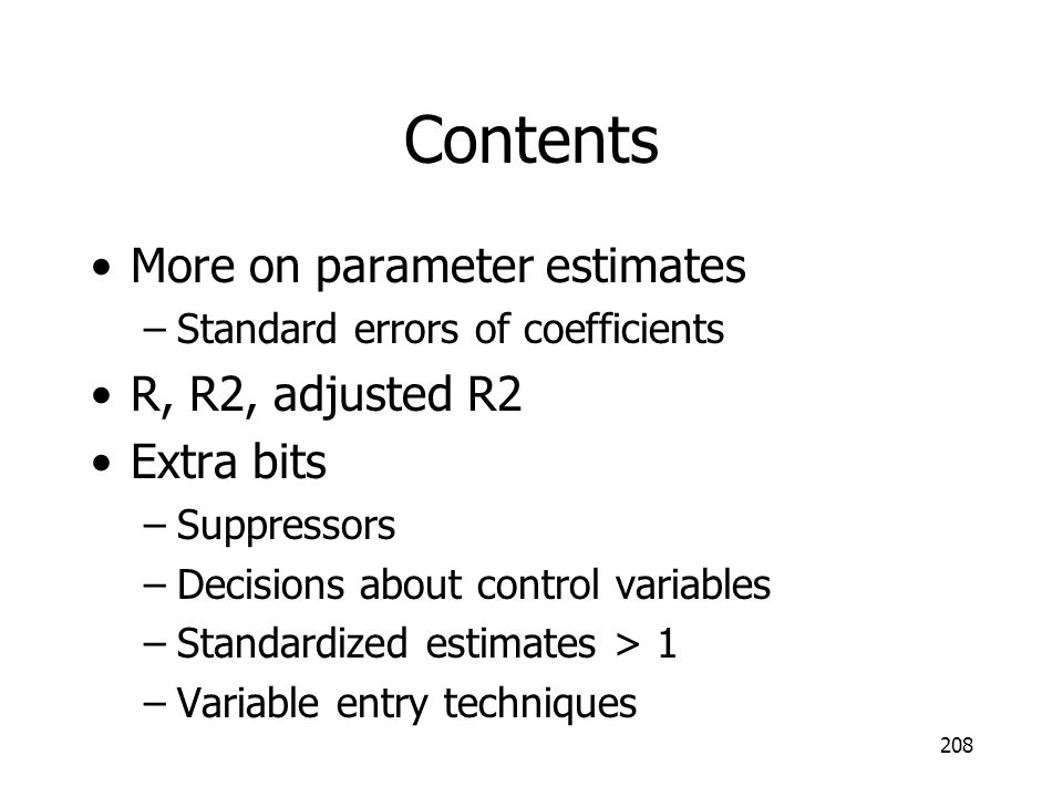 Contents More on parameter estimates –Standard errors of coefficients R, R2, adjusted R2 Extra bits –Suppressors –Decisions about control variables –S