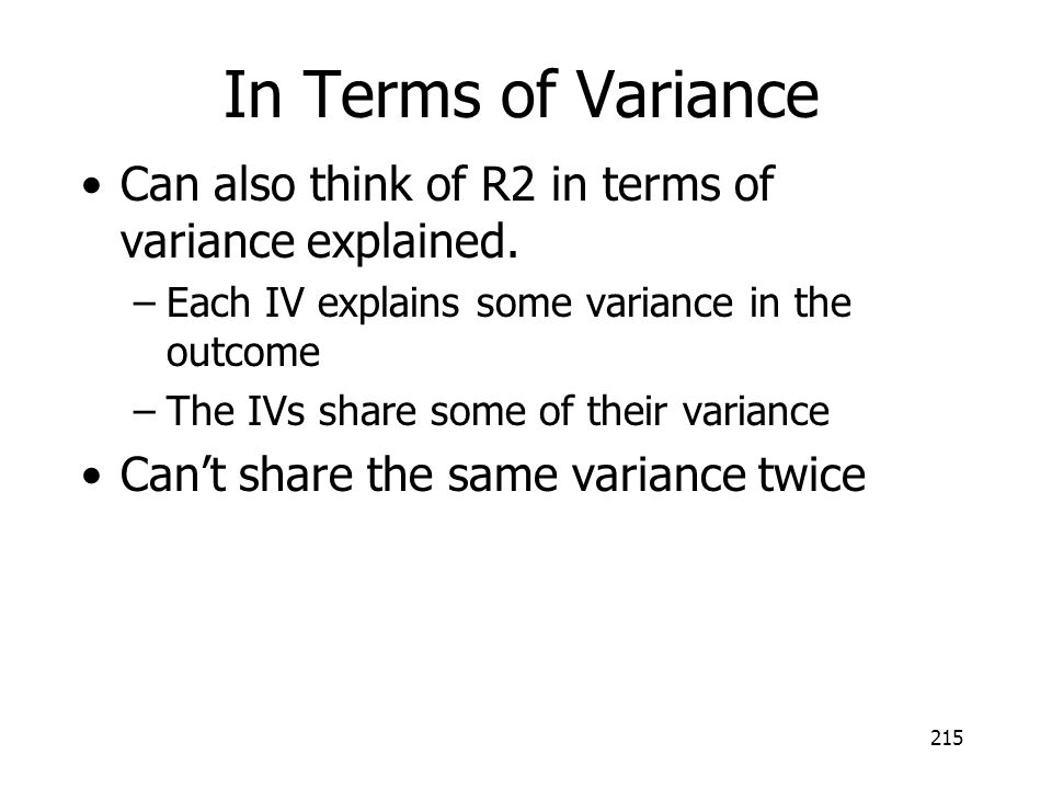 215 In Terms of Variance Can also think of R2 in terms of variance explained. –Each IV explains some variance in the outcome –The IVs share some of th
