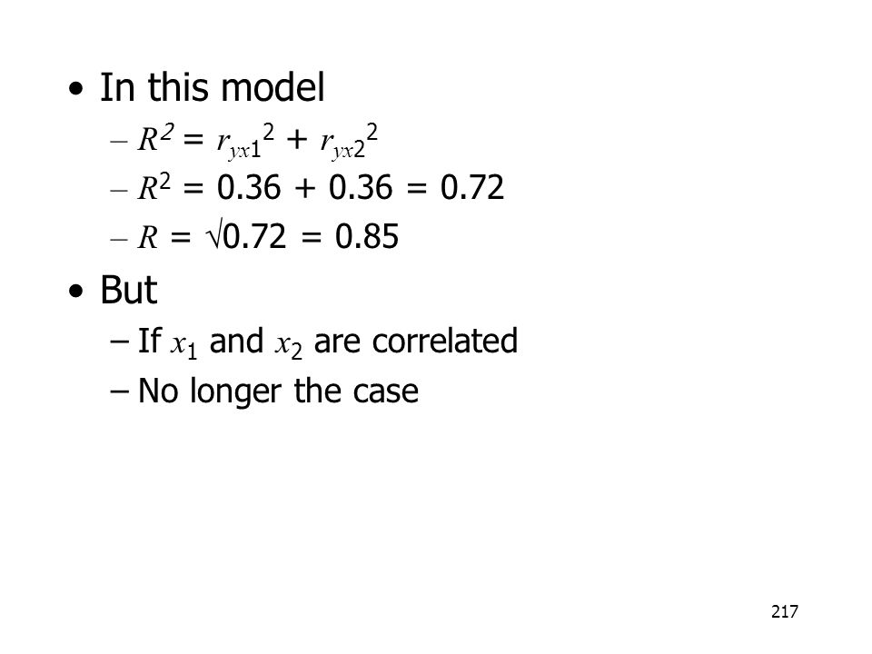 217 In this model –R 2 = r yx 1 2 + r yx 2 2 –R 2 = 0.36 + 0.36 = 0.72 –R = 0.72 = 0.85 But –If x 1 and x 2 are correlated –No longer the case