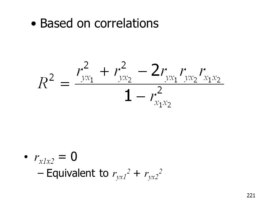221 r x1x2 = 0 –Equivalent to r yx1 2 + r yx2 2 Based on correlations