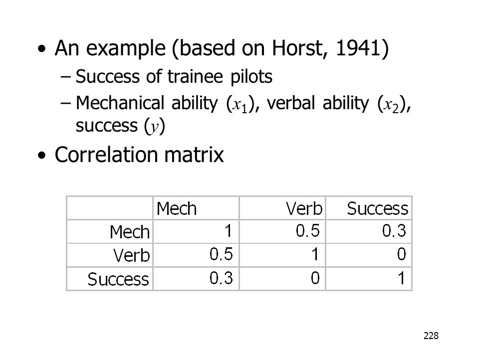 228 An example (based on Horst, 1941) –Success of trainee pilots –Mechanical ability ( x 1 ), verbal ability ( x 2 ), success ( y ) Correlation matrix