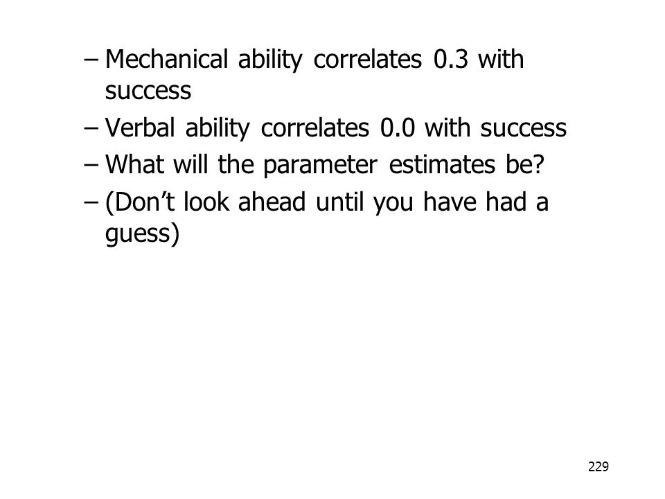 229 –Mechanical ability correlates 0.3 with success –Verbal ability correlates 0.0 with success –What will the parameter estimates be? –(Dont look ahe
