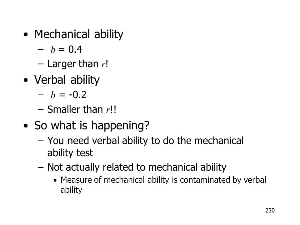 230 Mechanical ability – b = 0.4 –Larger than r ! Verbal ability – b = -0.2 –Smaller than r !! So what is happening? –You need verbal ability to do th