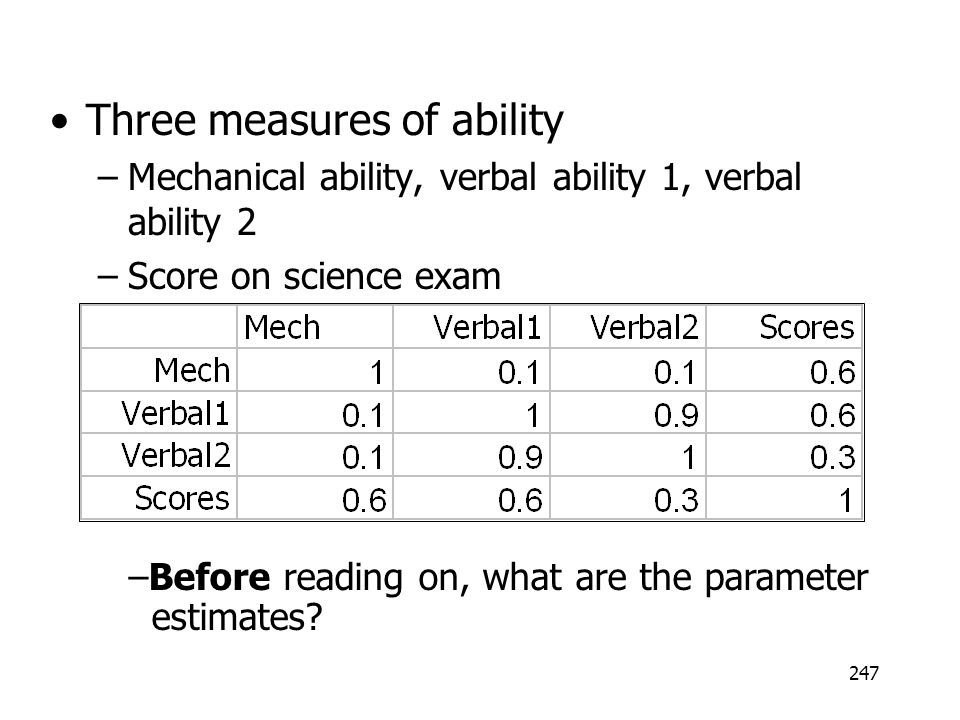 247 Three measures of ability –Mechanical ability, verbal ability 1, verbal ability 2 –Score on science exam –Before reading on, what are the paramete