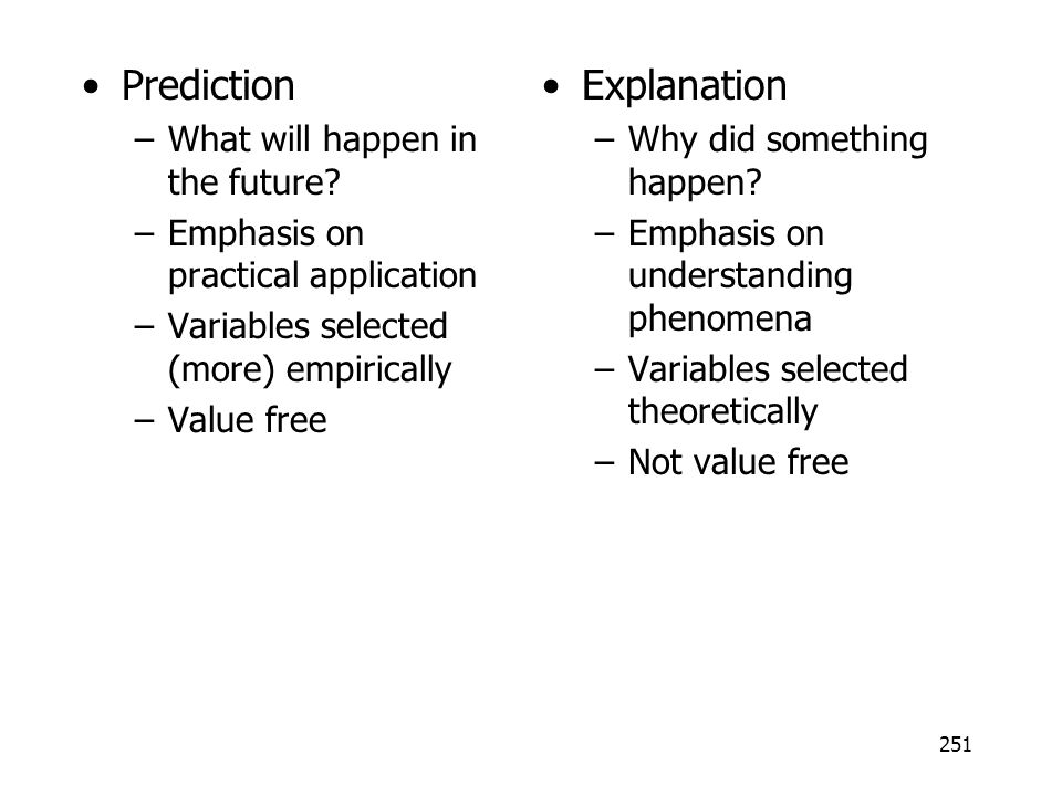 251 Prediction –What will happen in the future? –Emphasis on practical application –Variables selected (more) empirically –Value free Explanation –Why