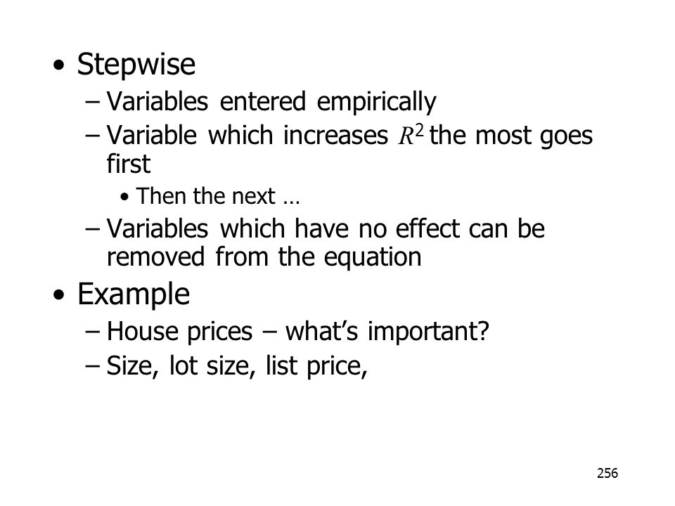 256 Stepwise –Variables entered empirically –Variable which increases R 2 the most goes first Then the next … –Variables which have no effect can be r