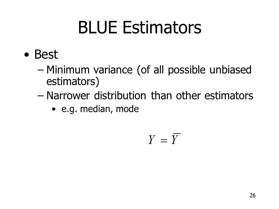 26 BLUE Estimators Best –Minimum variance (of all possible unbiased estimators) –Narrower distribution than other estimators e.g.