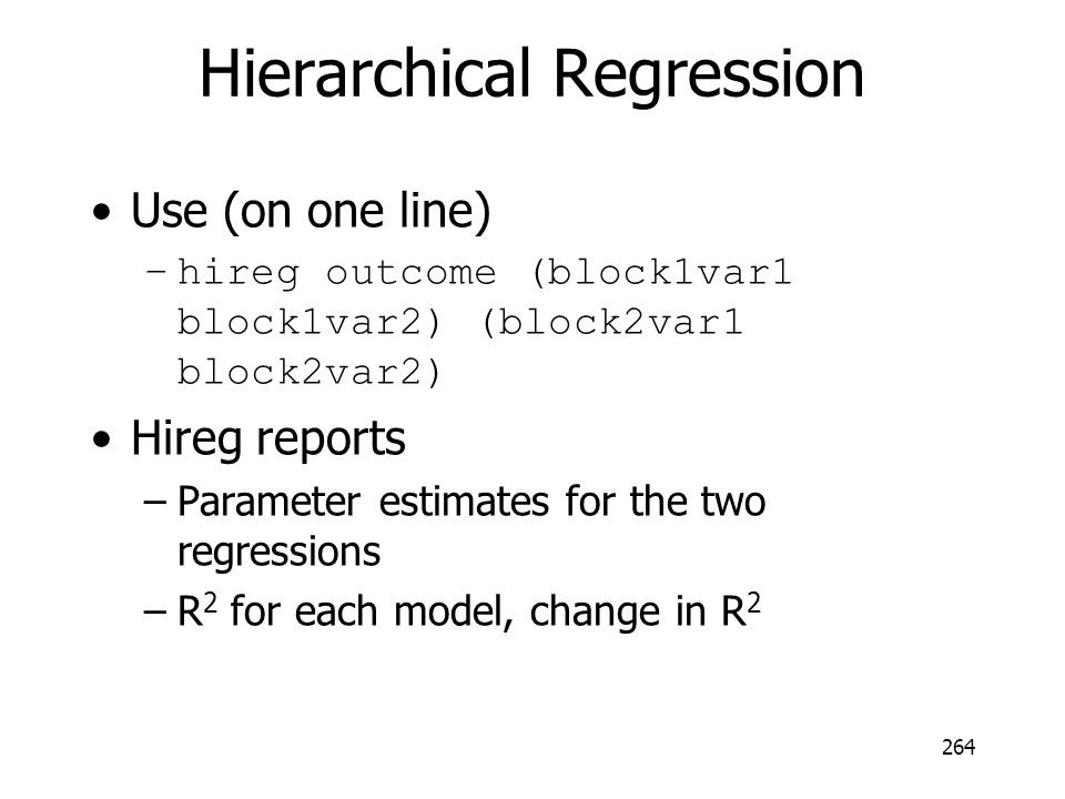 Hierarchical Regression Use (on one line) –hireg outcome (block1var1 block1var2) (block2var1 block2var2) Hireg reports –Parameter estimates for the tw