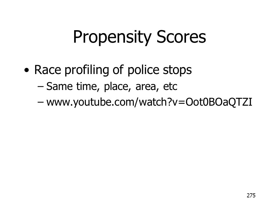 Propensity Scores Race profiling of police stops –Same time, place, area, etc –www.youtube.com/watch?v=Oot0BOaQTZI 275